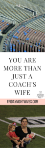 It's easy to feel like your very life is revolving around that one role of coach's wife. Since, in his absence, you maintain the world he is leaving behind: the kids, the laundry, the bills, the house. And in his presence, you participate in the world he's bringing home: watching film, feeding players, supporting from the stands on what feels like every night of the week. But you are more than just a coach's wife.